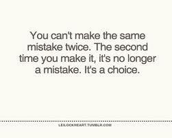 You can't make the same mistake twice. The second time you make it, it's no longer a mistake. It's a choice